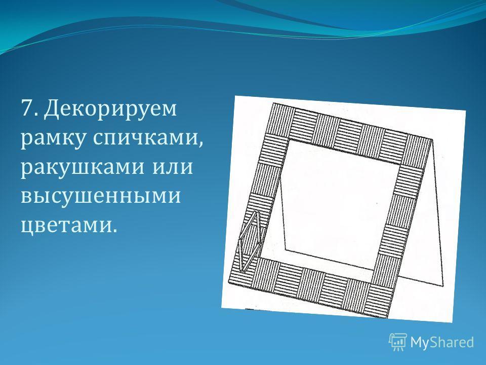 7. Декорируем рамку спичками, ракушками или высушенными цветами.
