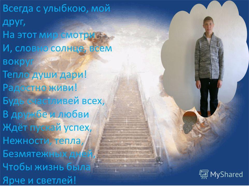 Всегда с улыбкою, мой друг, На этот мир смотри И, словно солнце, всем вокруг Тепло души дари! Радостно живи! Будь счастливей всех, В дружбе и любви Ждёт пускай успех, Нежности, тепла, Безмятежных дней, Чтобы жизнь была Ярче и светлей!