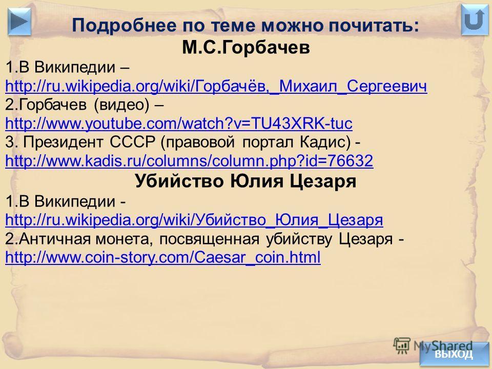 ВЫХОД Подробнее по теме можно почитать: М.С.Горбачев 1.В Википедии – http://ru.wikipedia.org/wiki/Горбачёв,_Михаил_Сергеевич 2.Горбачев (видео) – http://www.youtube.com/watch?v=TU43XRK-tuc 3. Президент СССР (правовой портал Кадис) - http://www.kadis.
