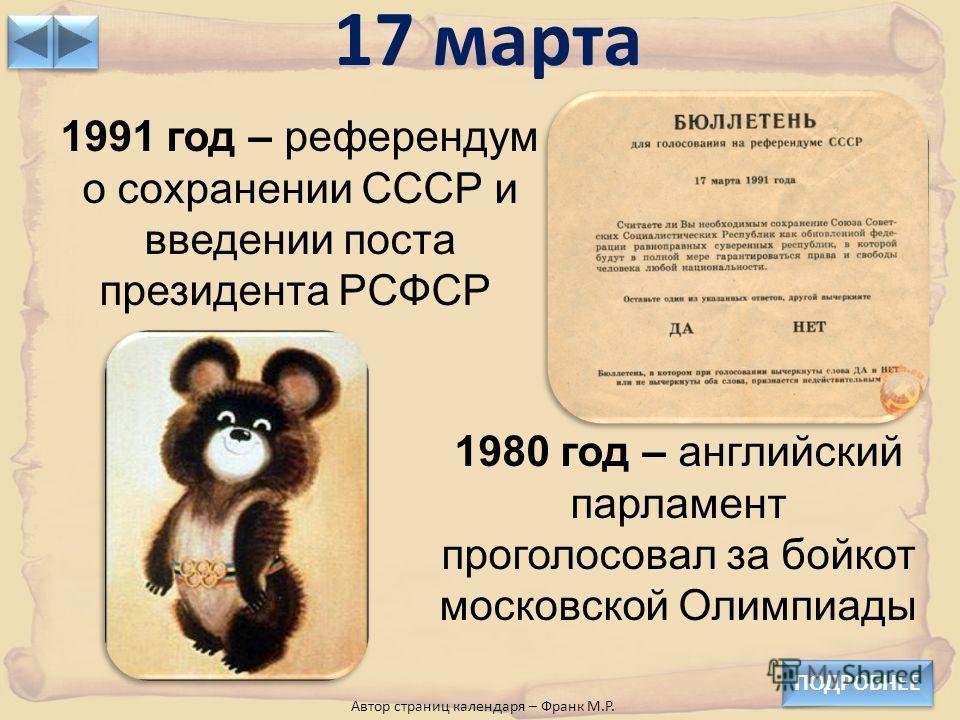 17 марта ПОДРОБНЕЕ 1980 год – английский парламент проголосовал за бойкот московской Олимпиады 1991 год – референдум о сохранении СССР и введении поста президента РСФСР Автор страниц календаря – Франк М.Р.