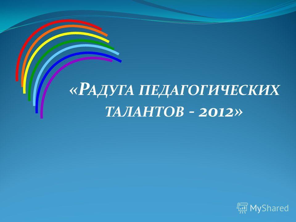«Р АДУГА ПЕДАГОГИЧЕСКИХ ТАЛАНТОВ - 2012»
