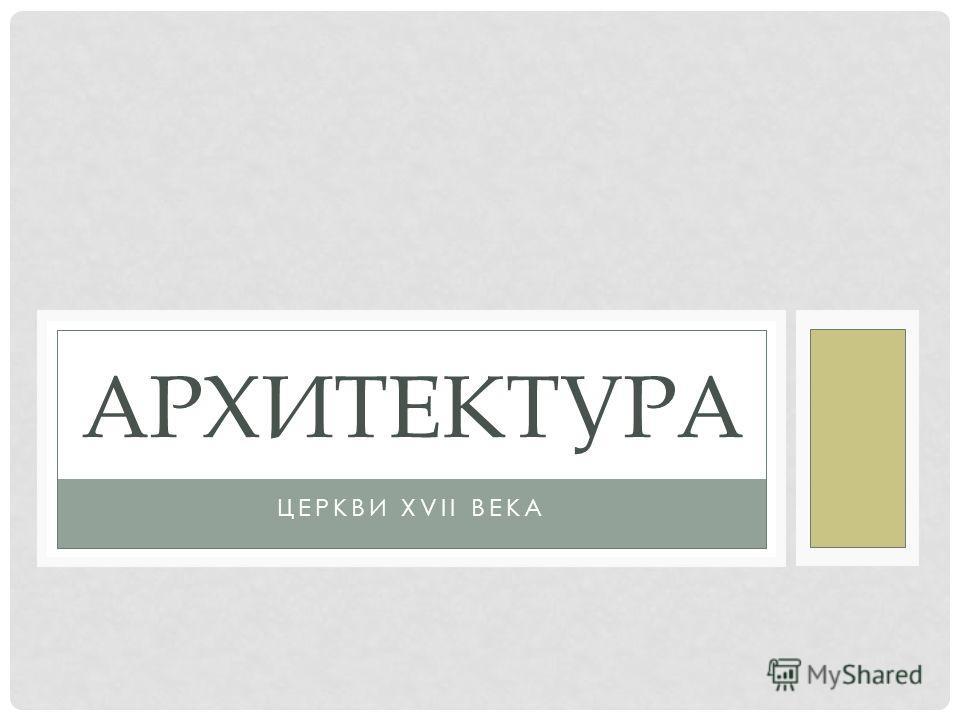 ЦЕРКВИ XVII ВЕКА АРХИТЕКТУРА