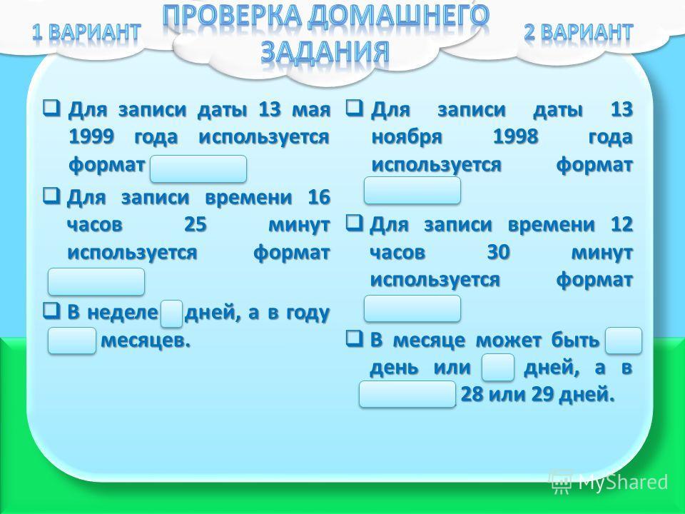 Для записи даты 13 мая 1999 года используется формат 13.05.99. Для записи даты 13 мая 1999 года используется формат 13.05.99. Для записи времени 16 часов 25 минут используется формат 16:25. Для записи времени 16 часов 25 минут используется формат 16: