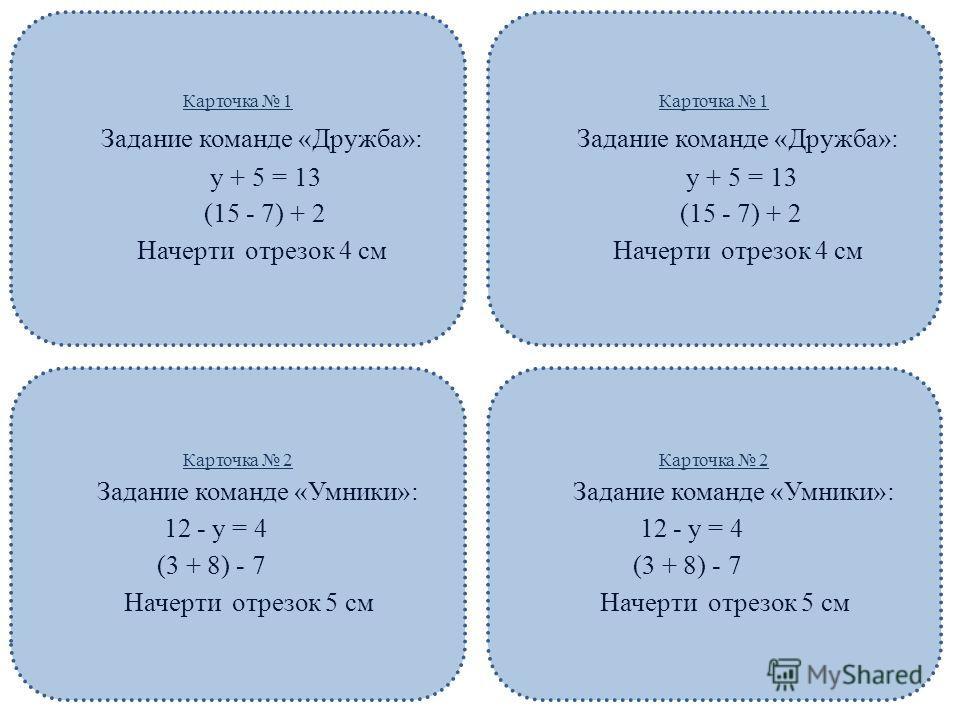 Карточка 1 Задание команде «Дружба»: y + 5 = 13 (15 - 7) + 2 Начерти отрезок 4 см Карточка 1 Задание команде «Дружба»: y + 5 = 13 (15 - 7) + 2 Начерти отрезок 4 см Карточка 2 Задание команде «Умники»: 12 - y = 4 (3 + 8) - 7 Начерти отрезок 5 см Карто