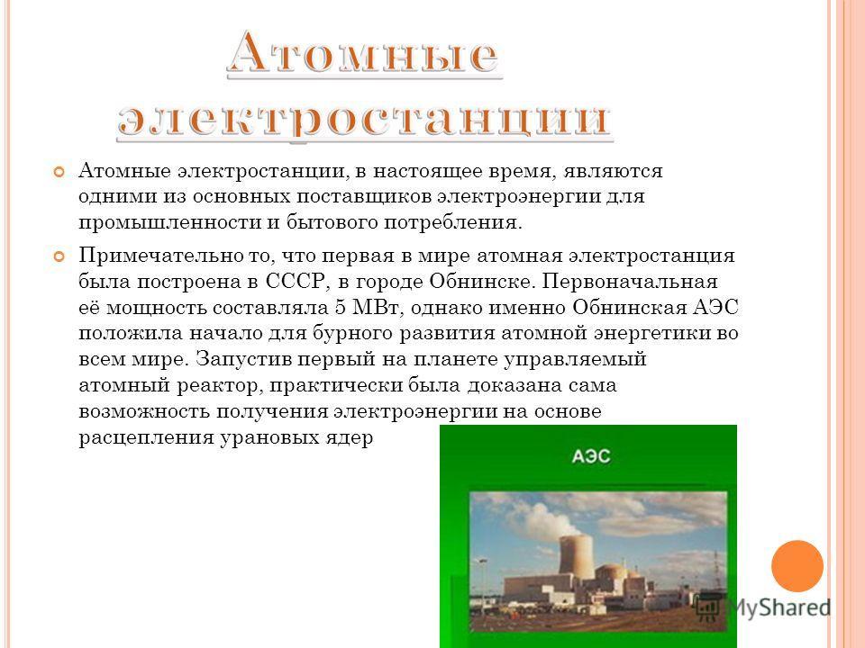 Атомные электростанции, в настоящее время, являются одними из основных поставщиков электроэнергии для промышленности и бытового потребления. Примечательно то, что первая в мире атомная электростанция была построена в СССР, в городе Обнинске. Первонач