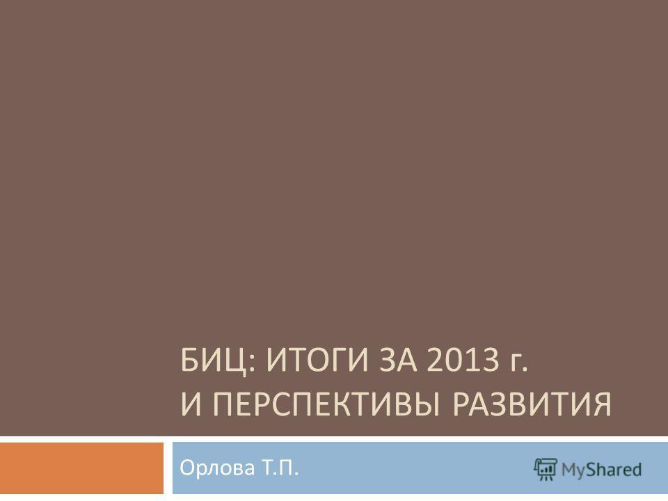 БИЦ : ИТОГИ ЗА 2013 г. И ПЕРСПЕКТИВЫ РАЗВИТИЯ Орлова Т. П.