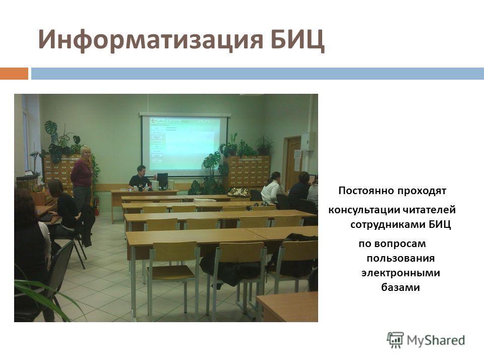Информатизация БИЦ Постоянно проходят консультации читателей сотрудниками БИЦ по вопросам пользования электронными базами