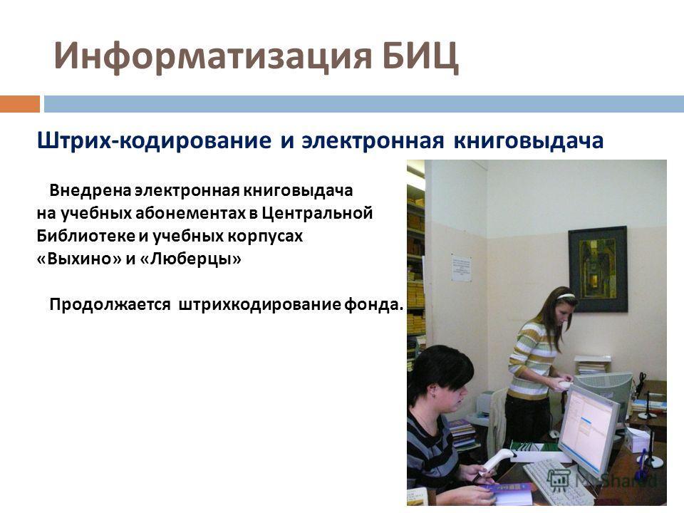 Информатизация БИЦ Штрих - кодирование и электронная книговыдача Внедрена электронная книговыдача на учебных абонементах в Центральной Библиотеке и учебных корпусах « Выхино » и « Люберцы » Продолжается штрихкодирование фонда.
