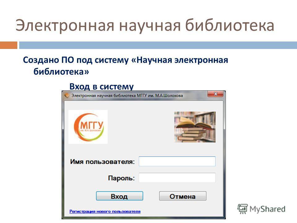 Электронная научная библиотека Создано ПО под систему « Научная электронная библиотека » Вход в систему