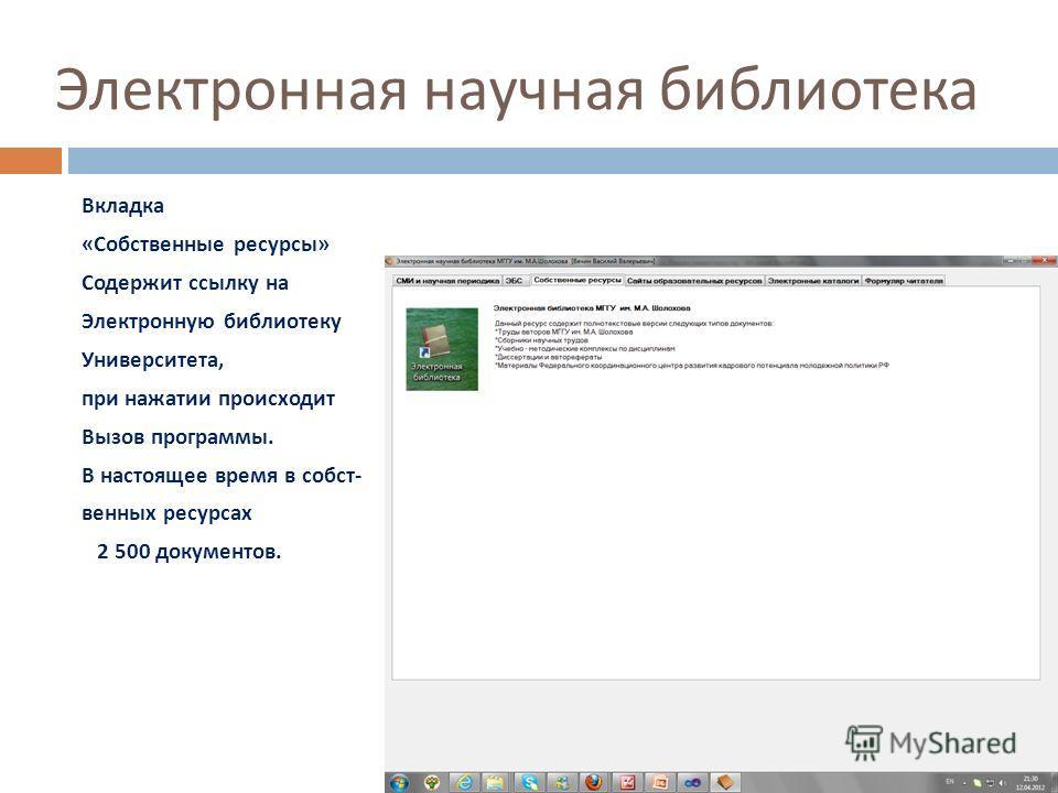 Электронная научная библиотека Вкладка « Собственные ресурсы » Содержит ссылку на Электронную библиотеку Университета, при нажатии происходит Вызов программы. В настоящее время в собст - венных ресурсах 2 500 документов.