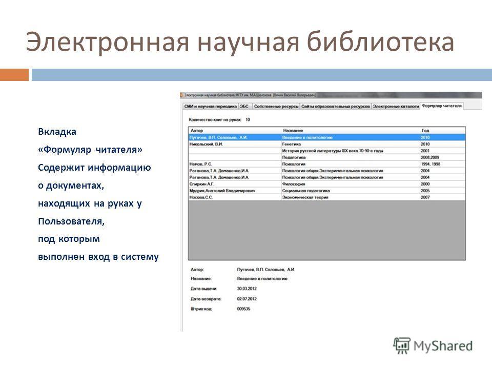 Электронная научная библиотека Вкладка « Формуляр читателя » Содержит информацию о документах, находящих на руках у Пользователя, под которым выполнен вход в систему