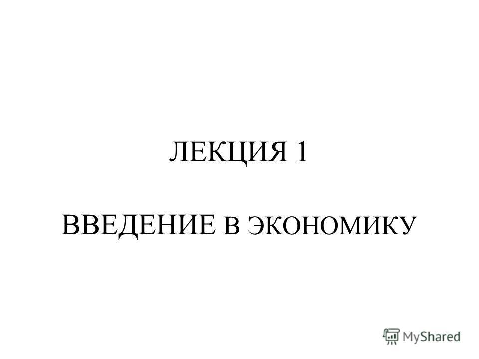 ЛЕКЦИЯ 1 ВВЕДЕНИЕ В ЭКОНОМИКУ