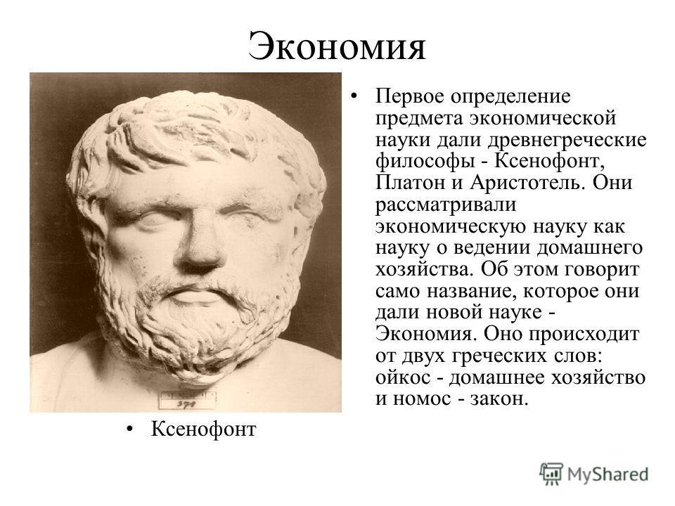 Экономия Ксенофонт Первое определение предмета экономической науки дали древнегреческие философы - Ксенофонт, Платон и Аристотель. Они рассматривали экономическую науку как науку о ведении домашнего хозяйства. Об этом говорит само название, которое о