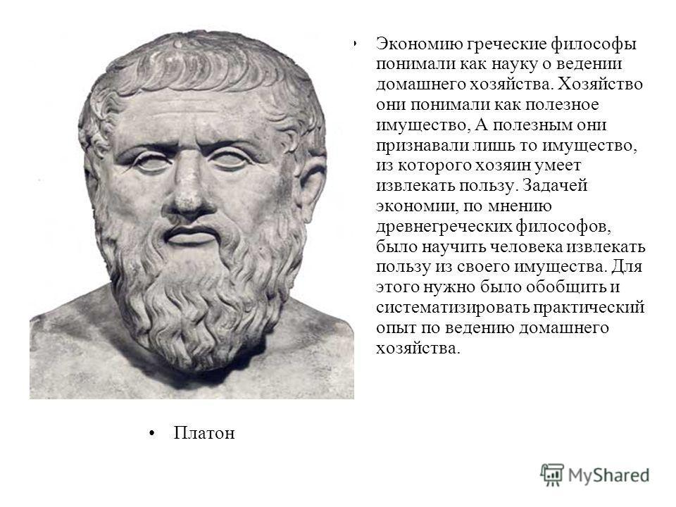 Платон Экономию греческие философы понимали как науку о ведении домашнего хозяйства. Хозяйство они понимали как полезное имущество, А полезным они признавали лишь то имущество, из которого хозяин умеет извлекать пользу. Задачей экономии, по мнению др