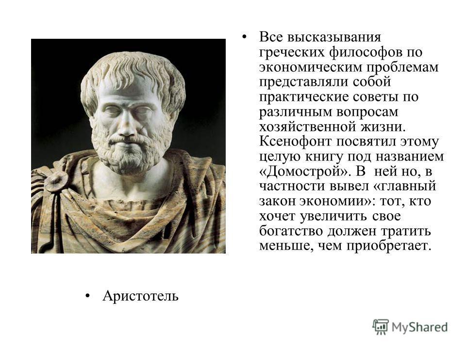 Аристотель Все высказывания греческих философов по экономическим проблемам представляли собой практические советы по различным вопросам хозяйственной жизни. Ксенофонт посвятил этому целую книгу под названием «Домострой». В ней но, в частности вывел «