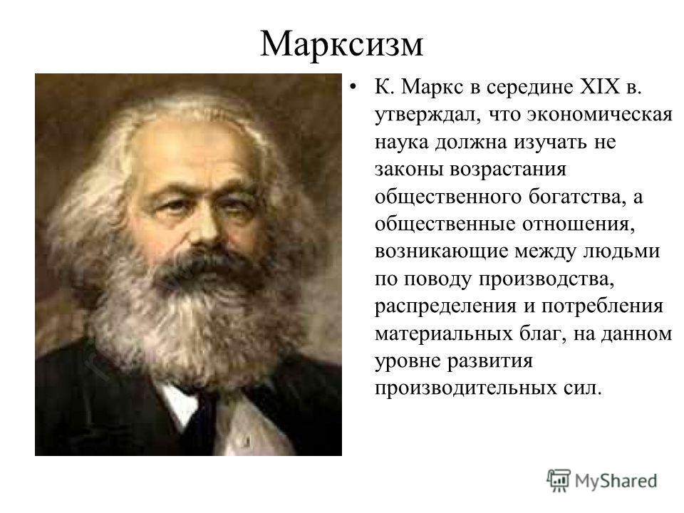 Марксизм К. Маркс в середине XIX в. утверждал, что экономическая наука должна изучать не законы возрастания общественного богатства, а общественные отношения, возникающие между людьми по поводу производства, распределения и потребления материальных б