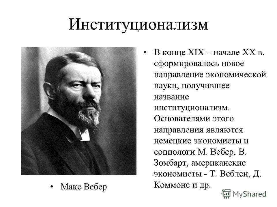 Институционализм Макс Вебер В конце XIX – начале XX в. сформировалось новое направление экономической науки, получившее название институционализм. Основателями этого направления являются немецкие экономисты и социологи М. Вебер, В. Зомбарт, американс