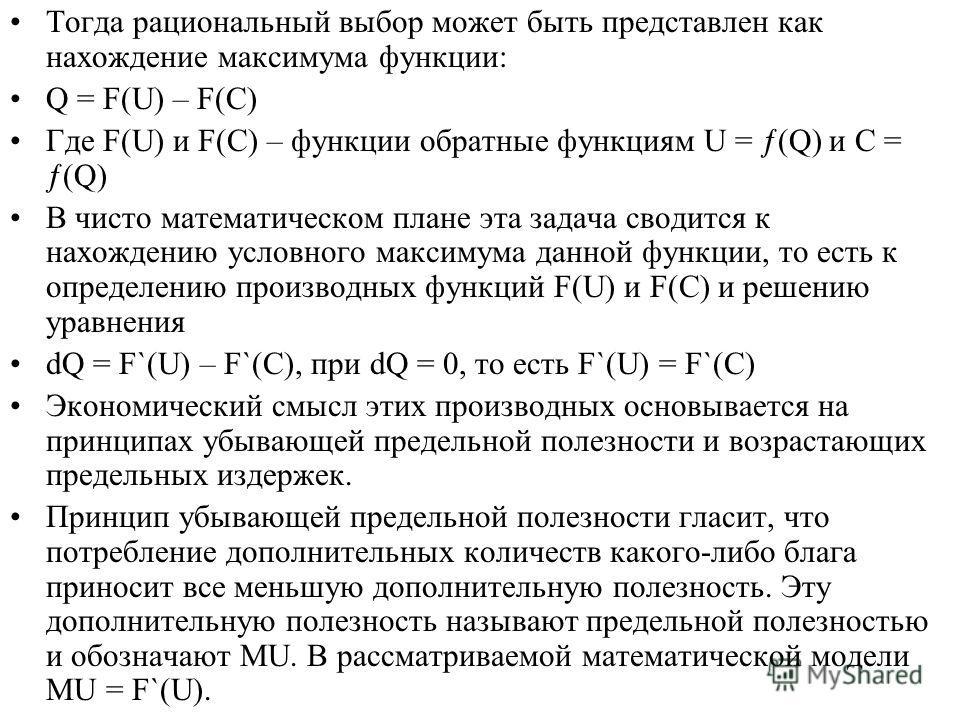 Тогда рациональный выбор может быть представлен как нахождение максимума функции: Q = F(U) – F(C) Где F(U) и F(C) – функции обратные функциям U = (Q) и C = (Q) В чисто математическом плане эта задача сводится к нахождению условного максимума данной ф
