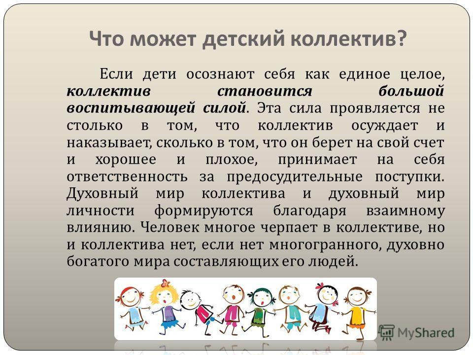 Что может детский коллектив ? Если дети осознают себя как единое целое, коллектив становится большой воспитывающей силой. Эта сила проявляется не столько в том, что коллектив осуждает и наказывает, сколько в том, что он берет на свой счет и хорошее и