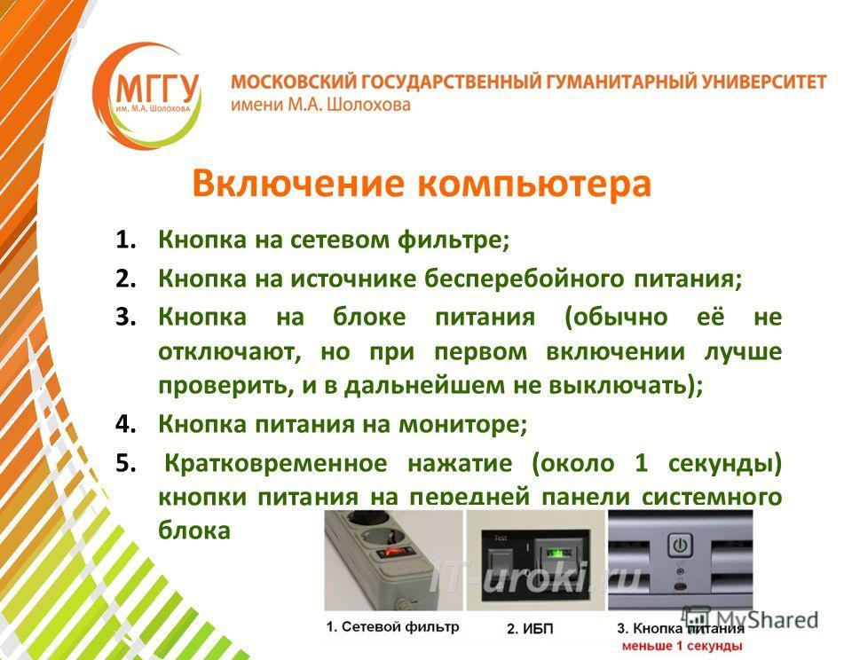 Включение компьютера 1.Кнопка на сетевом фильтре; 2.Кнопка на источнике бесперебойного питания; 3.Кнопка на блоке питания (обычно её не отключают, но при первом включении лучше проверить, и в дальнейшем не выключать); 4.Кнопка питания на мониторе; 5.
