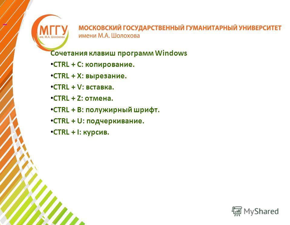 Сочетания клавиш программ Windows CTRL + C: копирование. CTRL + X: вырезание. CTRL + V: вставка. CTRL + Z: отмена. CTRL + B: полужирный шрифт. CTRL + U: подчеркивание. CTRL + I: курсив.