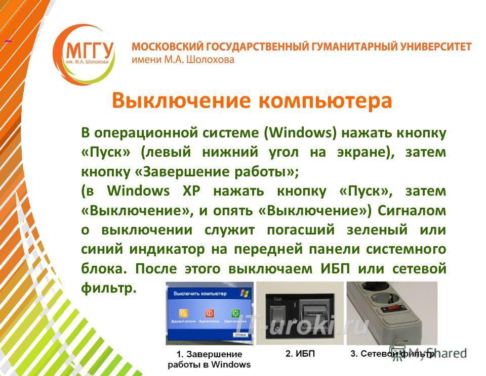 Выключение компьютера В операционной системе (Windows) нажать кнопку «Пуск» (левый нижний угол на экране), затем кнопку «Завершение работы»; (в Windows XP нажать кнопку «Пуск», затем «Выключение», и опять «Выключение») Сигналом о выключении служит по