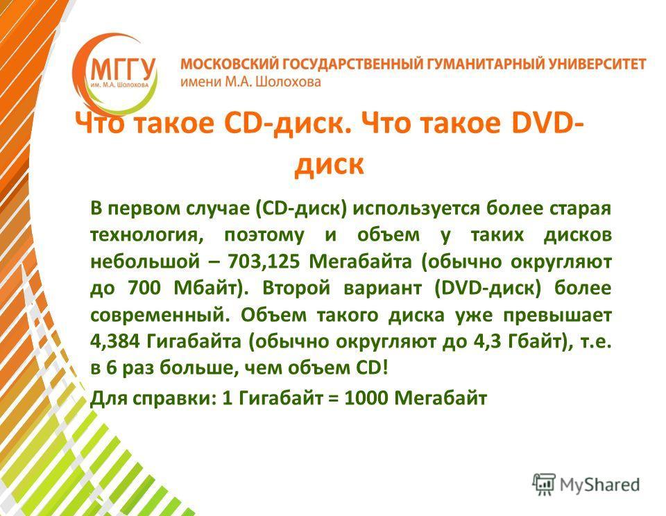 Что такое CD-диск. Что такое DVD- диск В первом случае (CD-диск) используется более старая технология, поэтому и объем у таких дисков небольшой – 703,125 Мегабайта (обычно округляют до 700 Мбайт). Второй вариант (DVD-диск) более современный. Объем та