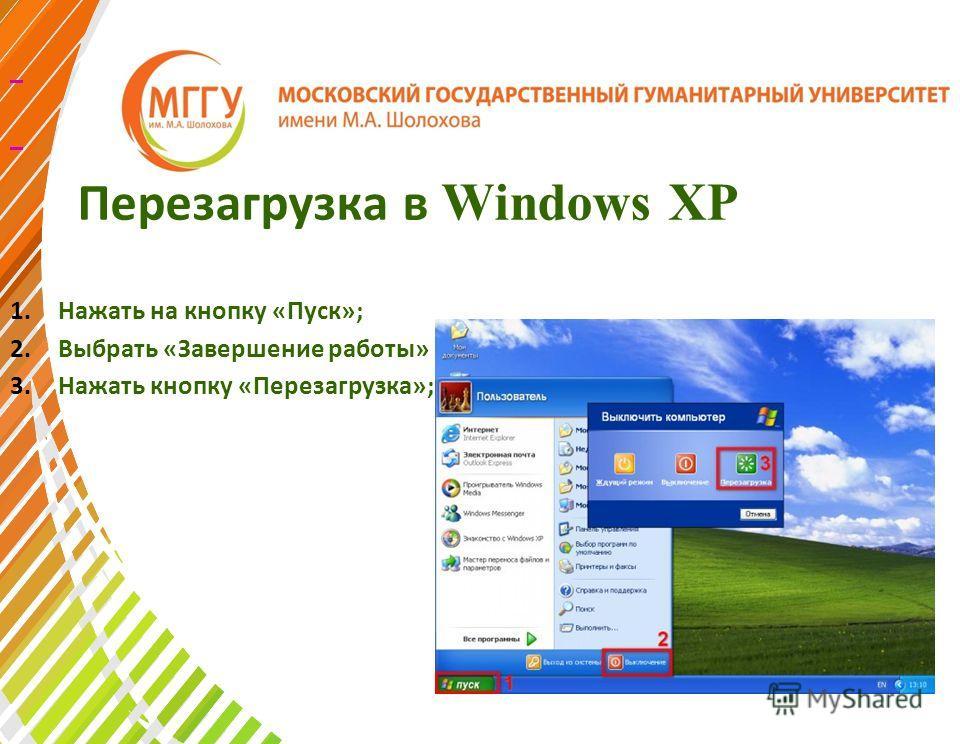 Перезагрузка в Windows XP 1.Нажать на кнопку «Пуск»; 2.Выбрать «Завершение работы» 3.Нажать кнопку «Перезагрузка»;