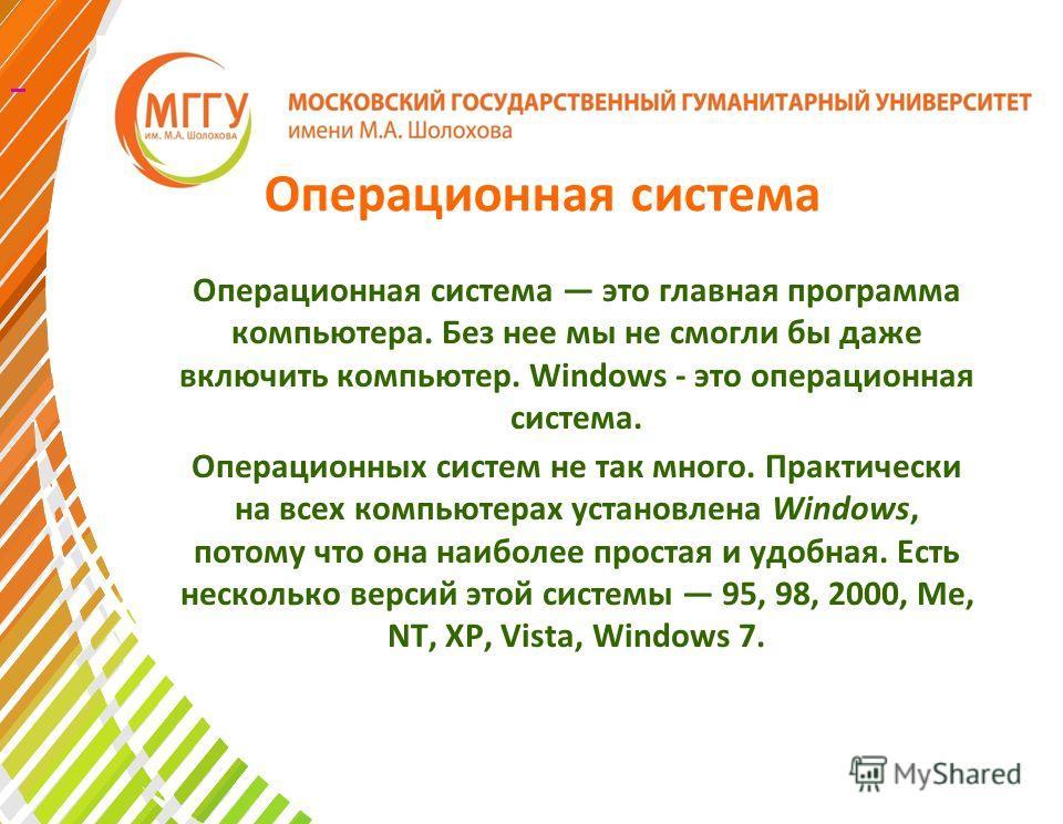 Операционная система Операционная система это главная программа компьютера. Без нее мы не смогли бы даже включить компьютер. Windows - это операционная система. Операционных систем не так много. Практически на всех компьютерах установлена Windows, по
