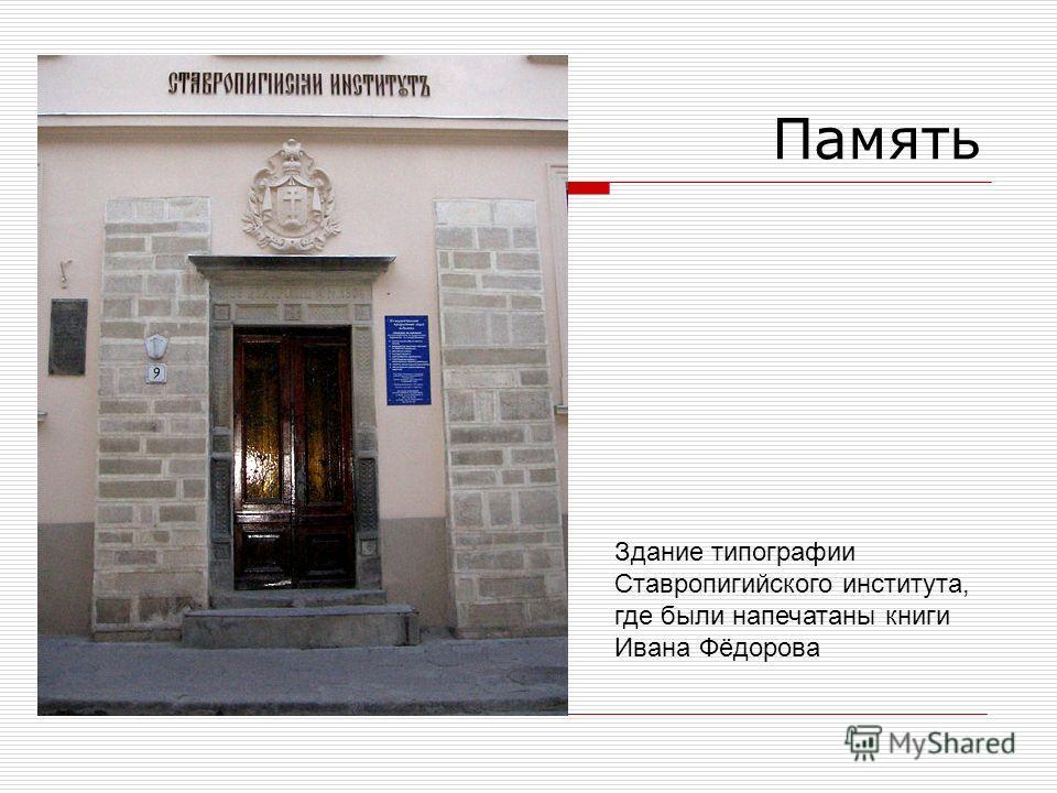 Память Здание типографии Ставропигийского института, где были напечатаны книги Ивана Фёдорова