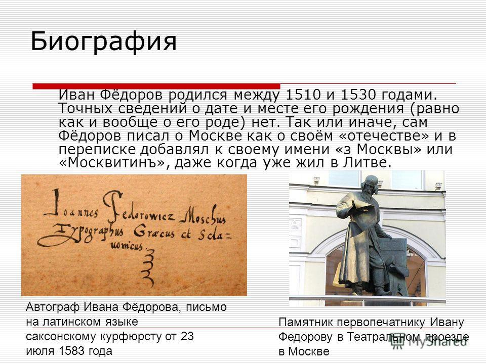 Биография Иван Фёдоров родился между 1510 и 1530 гoдами. Точных сведений о дате и месте его рождения (равно как и вообще о его роде) нет. Так или иначе, сам Фёдоров писал о Москве как о своём «отечестве» и в переписке добавлял к своему имени «з Москв