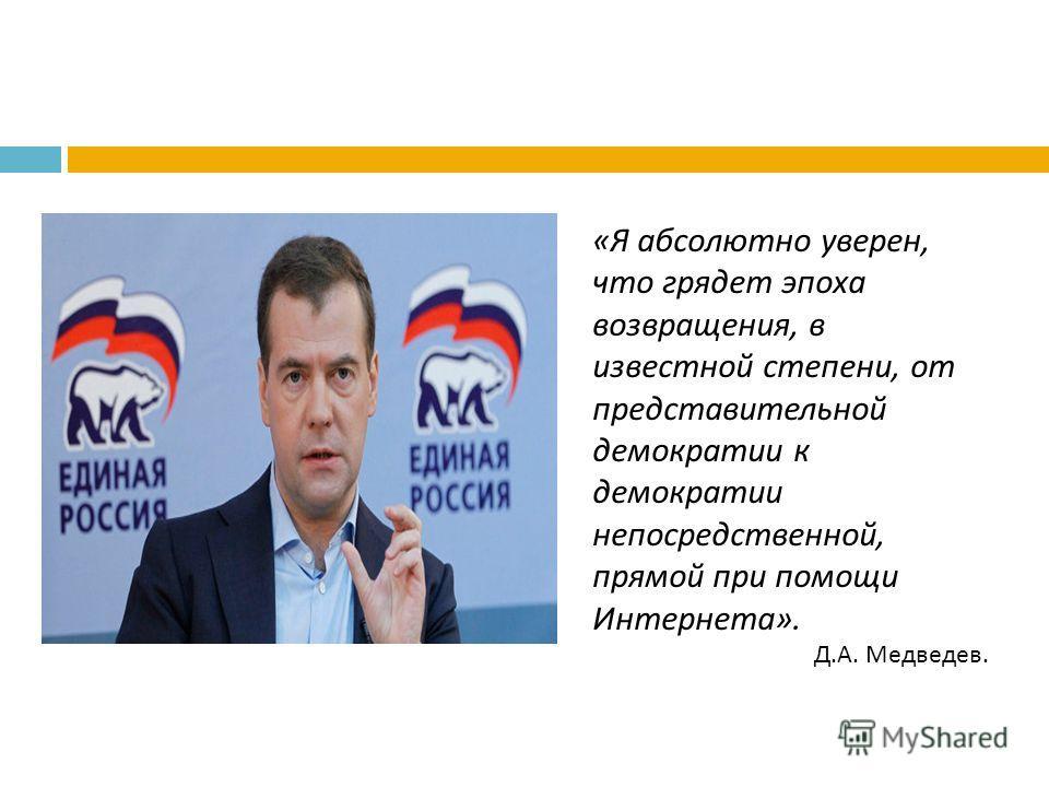 «Я абсолютно уверен, что грядет эпоха возвращения, в известной степени, от представительной демократии к демократии непосредственной, прямой при помощи Интернета». Д.А. Медведев.