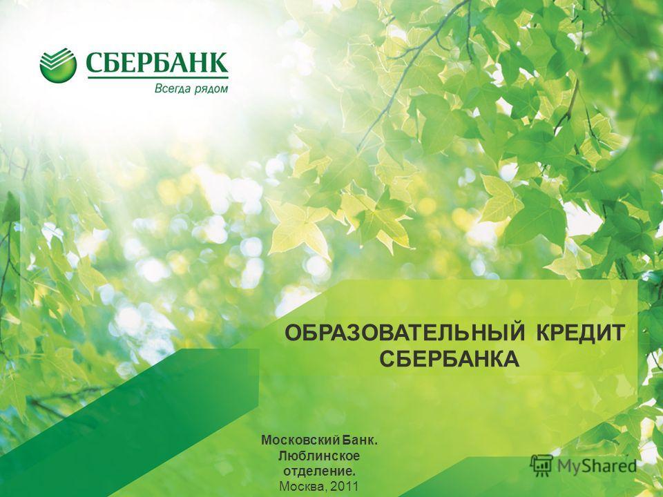ОБРАЗОВАТЕЛЬНЫЙ КРЕДИТ СБЕРБАНКА Московский Банк. Люблинское отделение. Москва, 2011