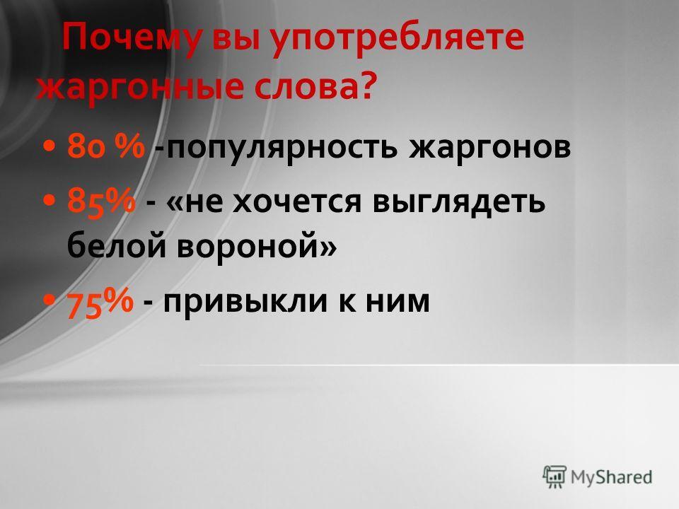 Почему вы употребляете жаргонные слова? 80 % -популярность жаргонов 85% - «не хочется выглядеть белой вороной» 75% - привыкли к ним