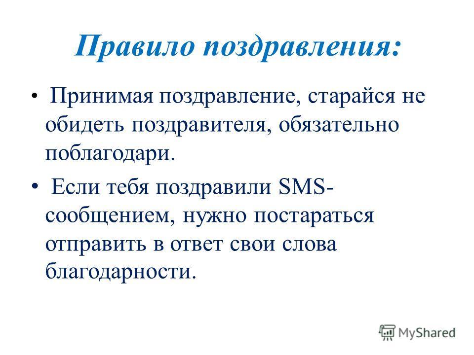 Правило поздравления: Принимая поздравление, старайся не обидеть поздравителя, обязательно поблагодари. Если тебя поздравили SMS- сообщением, нужно постараться отправить в ответ свои слова благодарности.