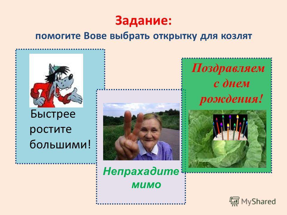 Задание: помогите Вове выбрать открытку для козлят Быстрее ростите большими! Непрахадите мимо Поздравляем с днем рождения!