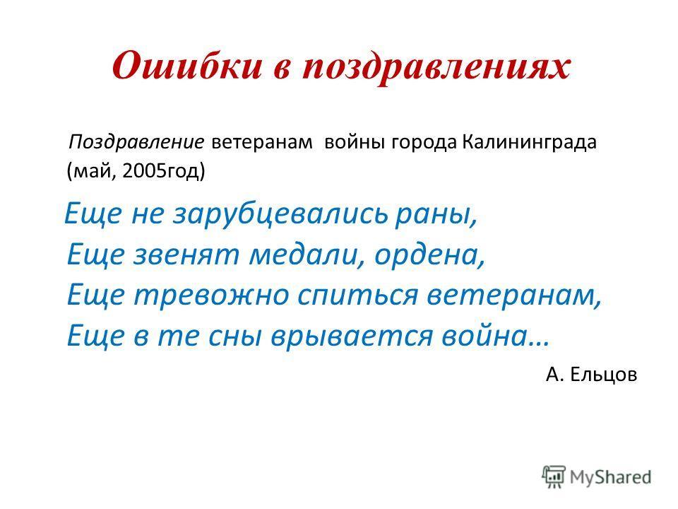 Ошибки в поздравлениях Поздравление ветеранам войны города Калининграда (май, 2005год) Еще не зарубцевались раны, Еще звенят медали, ордена, Еще тревожно спиться ветеранам, Еще в те сны врывается война… А. Ельцов