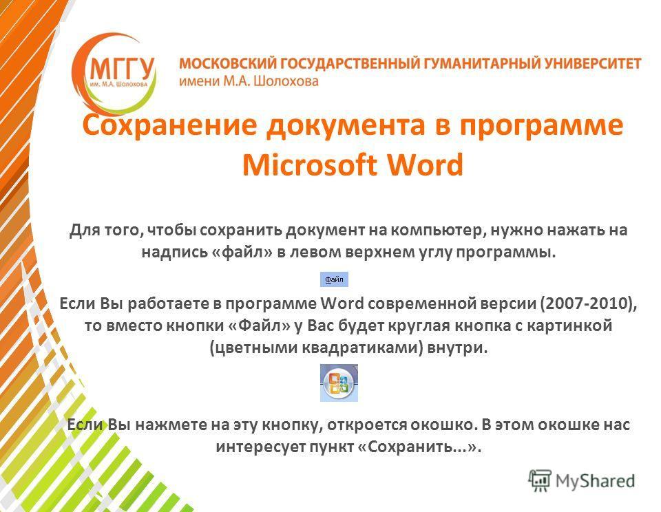 Сохранение документа в программе Microsoft Word Для того, чтобы сохранить документ на компьютер, нужно нажать на надпись «файл» в левом верхнем углу программы. Если Вы работаете в программе Word современной версии (2007-2010), то вместо кнопки «Файл»