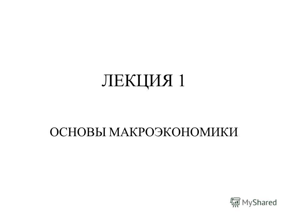 ЛЕКЦИЯ 1 ОСНОВЫ МАКРОЭКОНОМИКИ