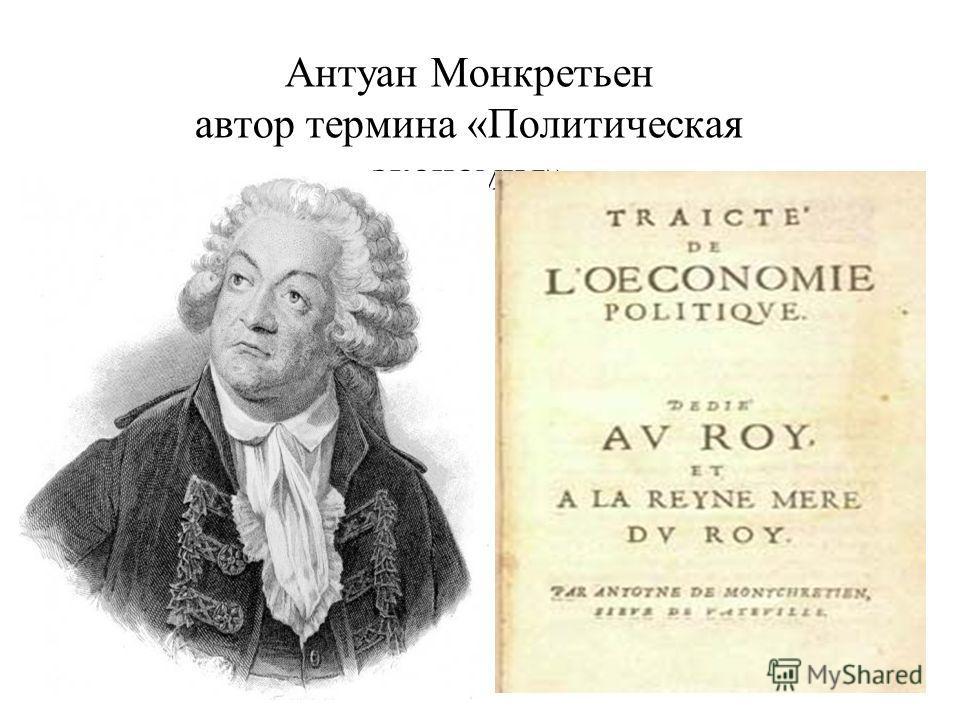 Антуан Монкретьен автор термина «Политическая экономия»