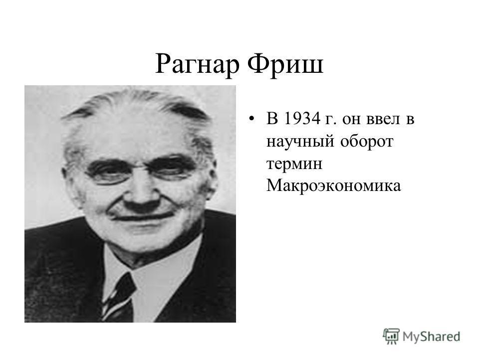 Рагнар Фриш В 1934 г. он ввел в научный оборот термин Макроэкономика