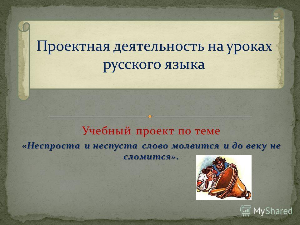 Учебный проект по теме «Неспроста и неспуста слово молвится и до веку не сломится». Проектная деятельность на уроках русского языка