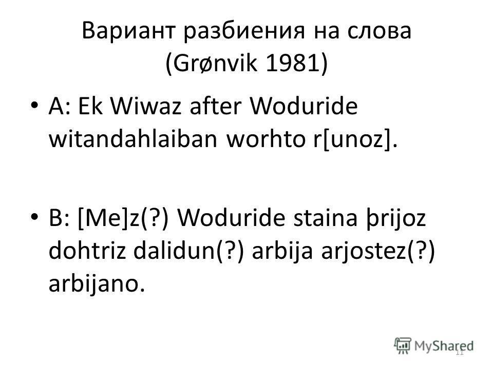 Вариант разбиения на слова (Grønvik 1981) A: Ek Wiwaz after Woduride witandahlaiban worhto r[unoz]. B: [Me]z(?) Woduride staina þrijoz dohtriz dalidun(?) arbija arjostez(?) arbijano. 11