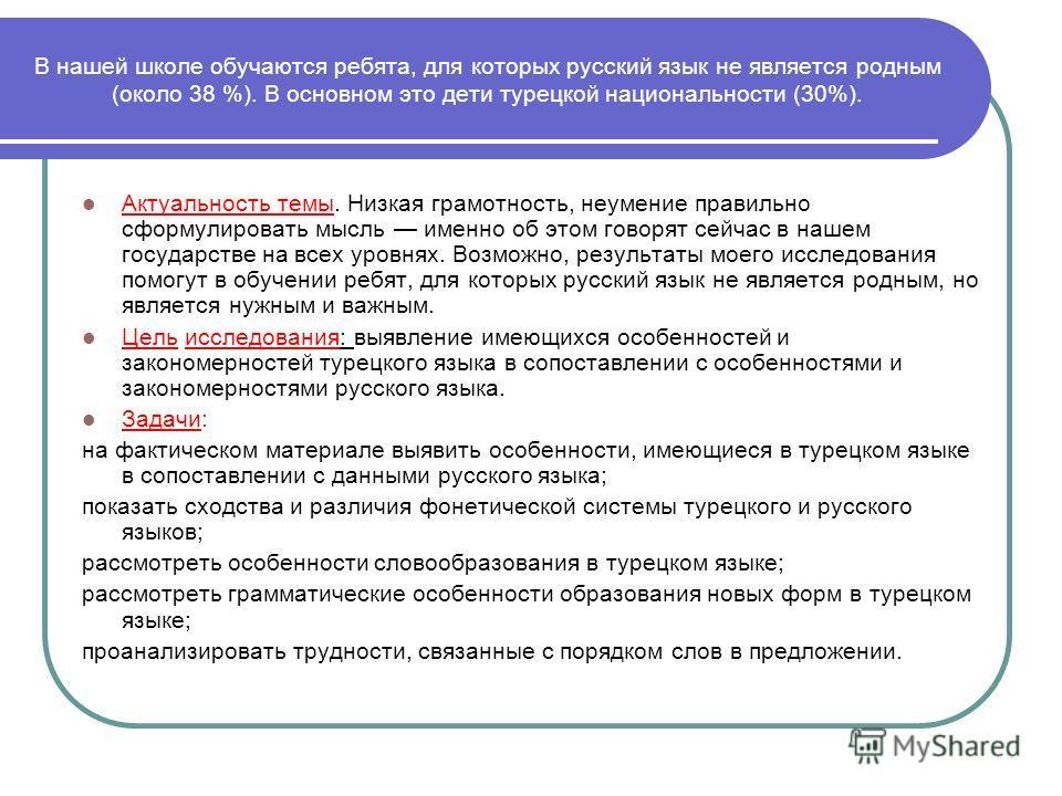 В нашей школе обучаются ребята, для которых русский язык не является родным (около 38 %). В основном это дети турецкой национальности (30%). Актуальность темы. Низкая грамотность, неумение правильно сформулировать мысль именно об этом говорят сейчас
