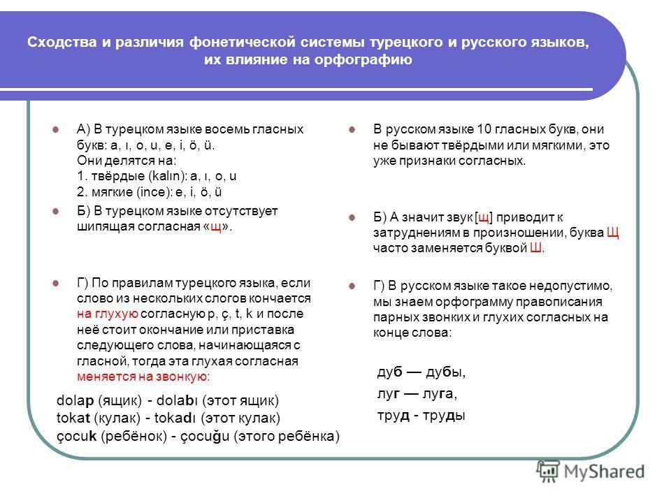 Сходства и различия фонетической системы турецкого и русского языков, их влияние на орфографию А) В турецком языке восемь гласных букв: a, ı, o, u, e, i, ö, ü. Они делятся на: 1. твёрдые (kalın): a, ı, o, u 2. мягкие (ince): e, i, ö, ü Б) В турецком