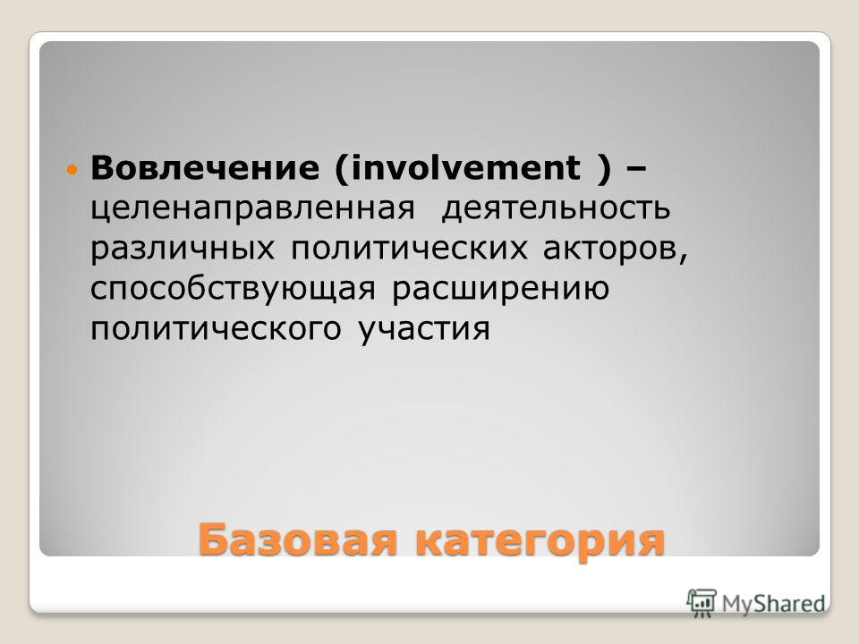 Базовая категория Вовлечение (involvement ) – целенаправленная деятельность различных политических акторов, способствующая расширению политического участия