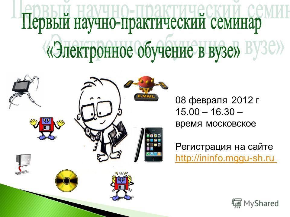 08 февраля 2012 г 15.00 – 16.30 – время московское Регистрация на сайте http://ininfo.mggu-sh.ru