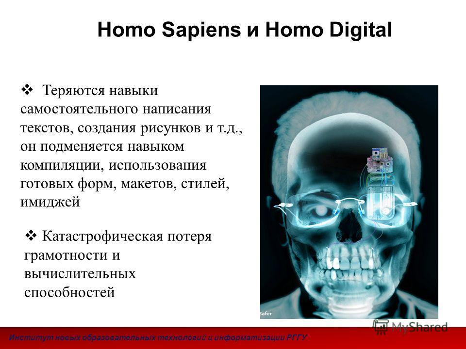 Homo Sapiens и Homo Digital Теряются навыки самостоятельного написания текстов, создания рисунков и т.д., он подменяется навыком компиляции, использования готовых форм, макетов, стилей, имиджей Институт новых образовательных технологий и информатизац