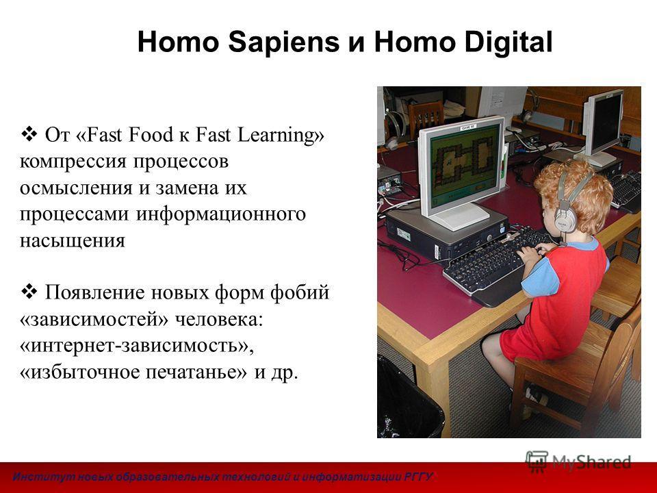 От «Fast Food к Fast Learning» компрессия процессов осмысления и замена их процессами информационного насыщения Появление новых форм фобий «зависимостей» человека: «интернет-зависимость», «избыточное печатанье» и др. Homo Sapiens и Homo Digital Инсти