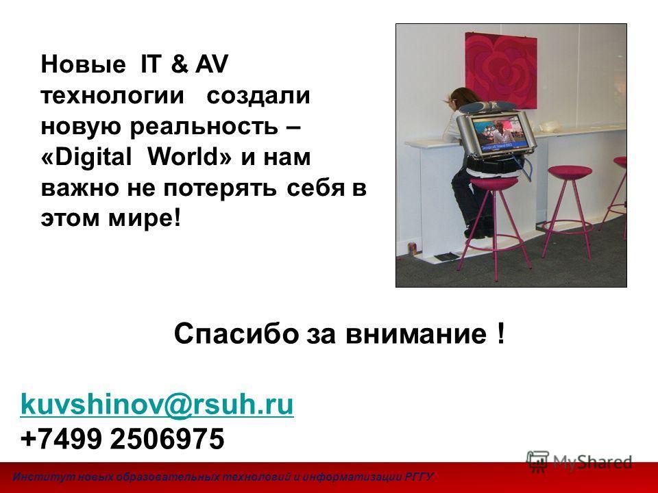 Спасибо за внимание ! kuvshinov@rsuh.ru +7499 2506975 Новые IT & AV технологии создали новую реальность – «Digital World» и нам важно не потерять себя в этом мире! Институт новых образовательных технологий и информатизации РГГУ